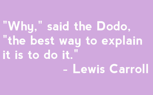 """Why,"" said the Dodo, ""the best way to explain it is to do it.""                - Lewis Carroll"