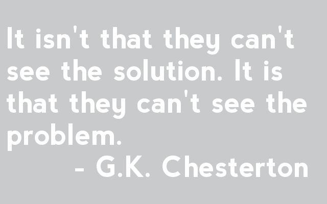 It isn't that they can't see the solution. It is that they can't see the problem.         - G.K. Chesterton