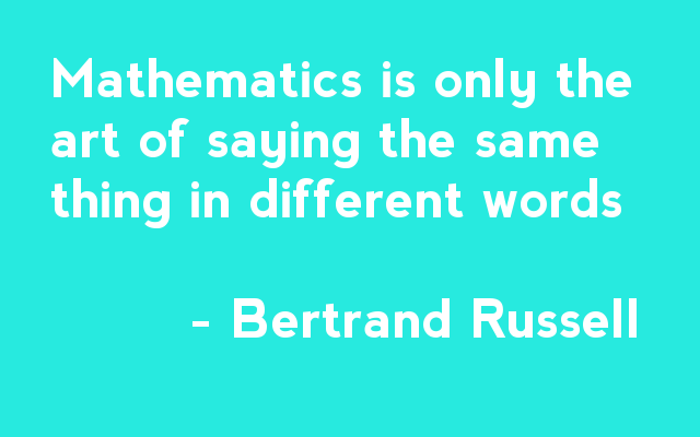 Mathematics is only the art of saying the same thing in different words - Bertrand Russell