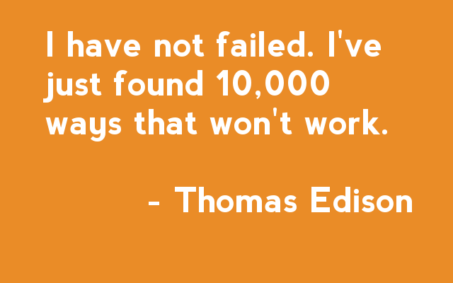 I have not failed. I've just found 10,000 ways that won't work - Thomas Edison