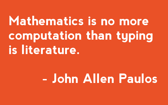 Mathematics is no more computation than typic is literature - John Allen Paulos